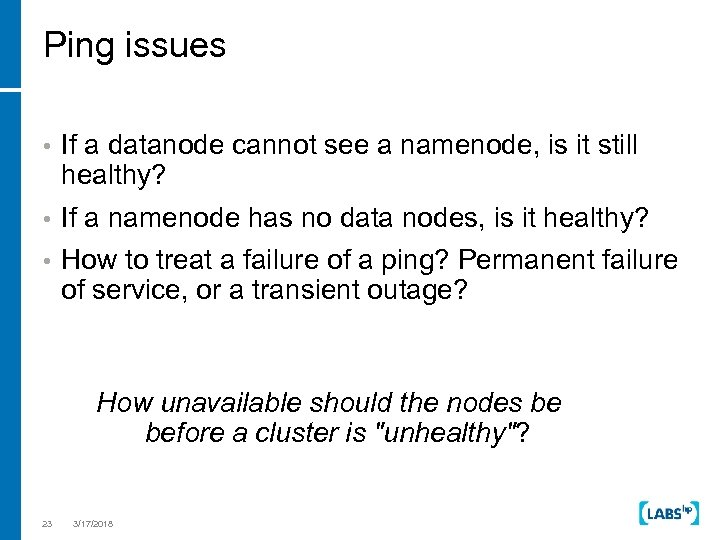 Ping issues • If a datanode cannot see a namenode, is it still healthy?