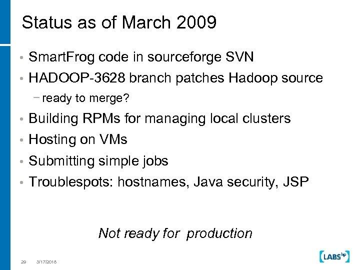 Status as of March 2009 • Smart. Frog code in sourceforge SVN • HADOOP-3628