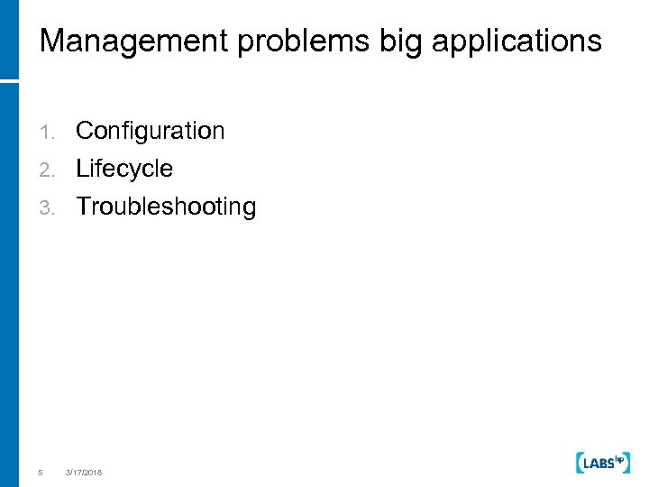 Management problems big applications 1. Configuration 2. Lifecycle 3. Troubleshooting 5 3/17/2018