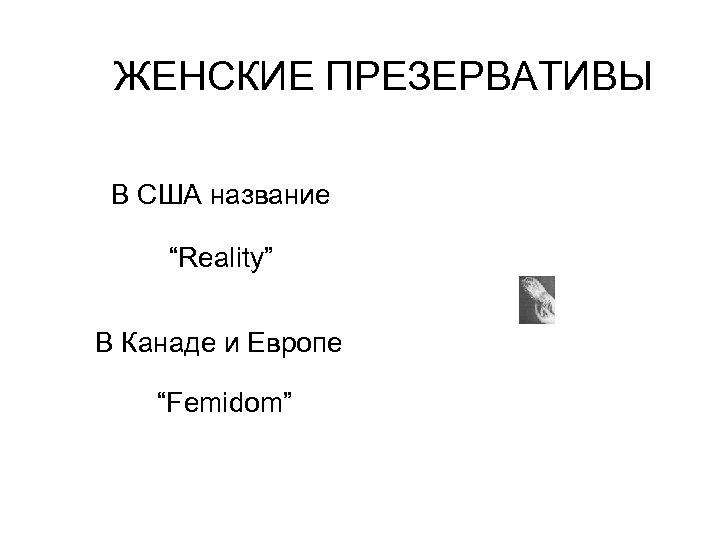 """ЖЕНСКИЕ ПРЕЗЕРВАТИВЫ В США название """"Reality"""" В Канаде и Европе """"Femidom"""""""