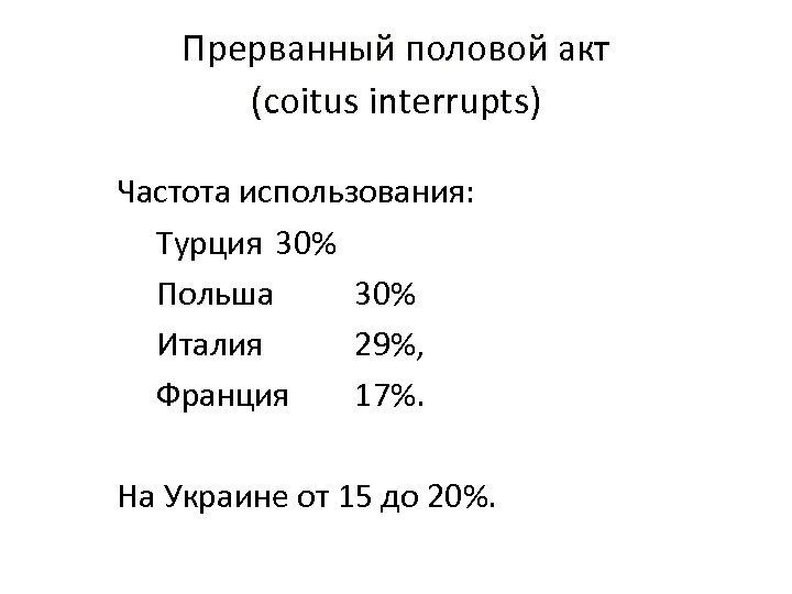 Прерванный половой акт (coitus interrupts) Частота использования: Турция 30% Польша 30% Италия 29%, Франция