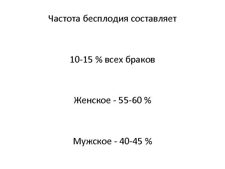 Частота бесплодия составляет 10 -15 % всех браков Женское - 55 -60 % Мужское