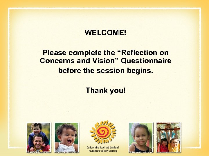 "WELCOME! Please complete the ""Reflection on Concerns and Vision"" Questionnaire before the session begins."