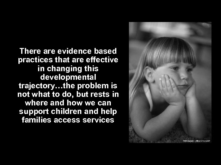 There are evidence based practices that are effective in changing this developmental trajectory…the problem