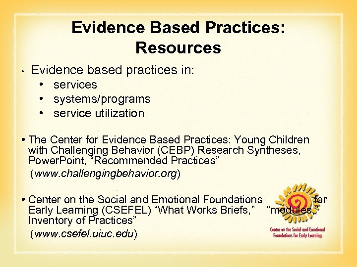 Evidence Based Practices: Resources • Evidence based practices in: • services • systems/programs •
