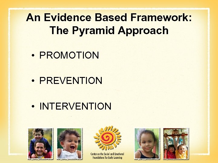An Evidence Based Framework: The Pyramid Approach • PROMOTION • PREVENTION • INTERVENTION