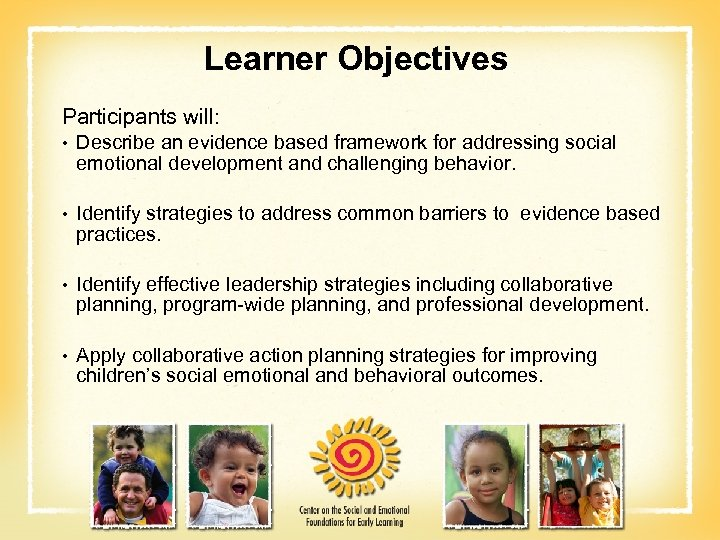 Learner Objectives Participants will: • Describe an evidence based framework for addressing social emotional