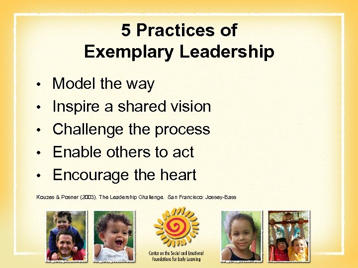 5 Practices of Exemplary Leadership • Model the way • Inspire a shared vision