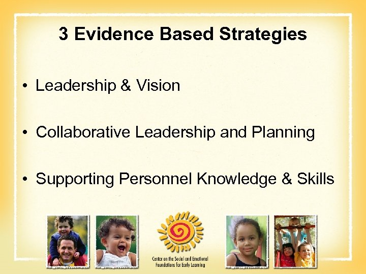 3 Evidence Based Strategies • Leadership & Vision • Collaborative Leadership and Planning •