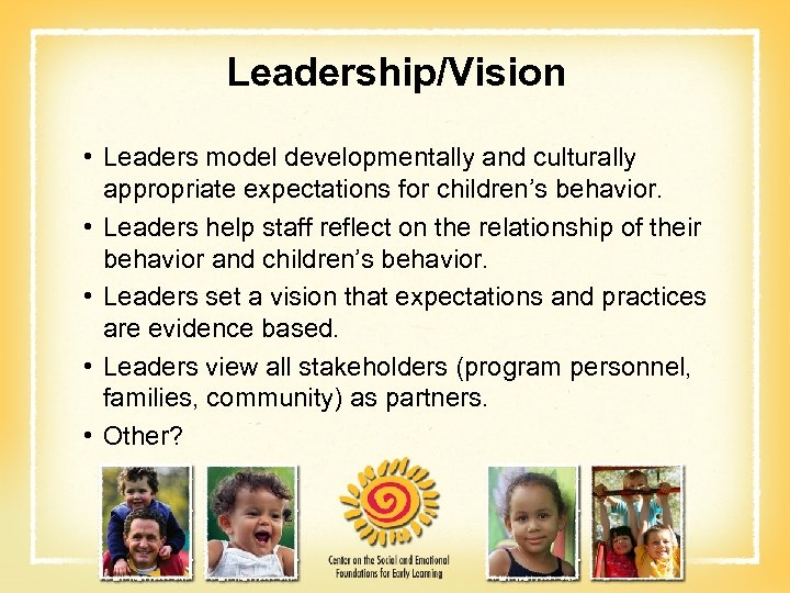 Leadership/Vision • Leaders model developmentally and culturally appropriate expectations for children's behavior. • Leaders