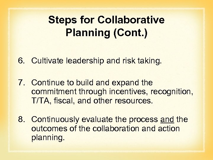Steps for Collaborative Planning (Cont. ) 6. Cultivate leadership and risk taking. 7. Continue