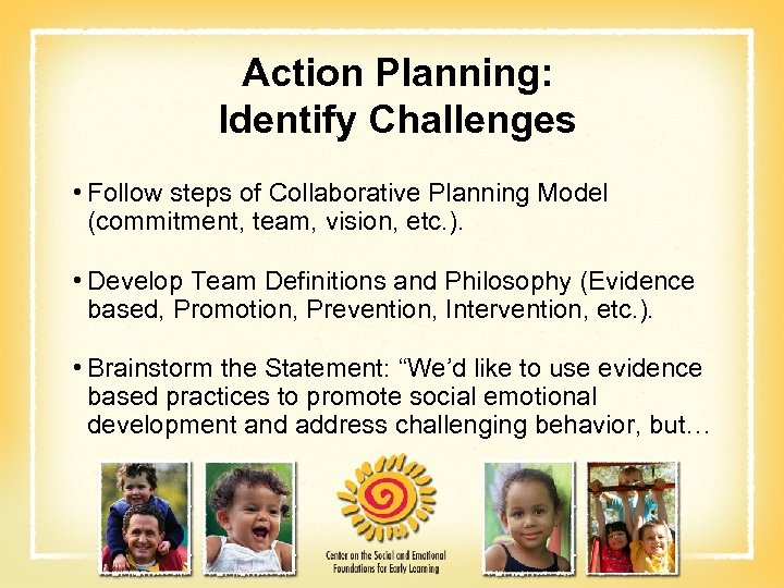 Action Planning: Identify Challenges • Follow steps of Collaborative Planning Model (commitment, team, vision,