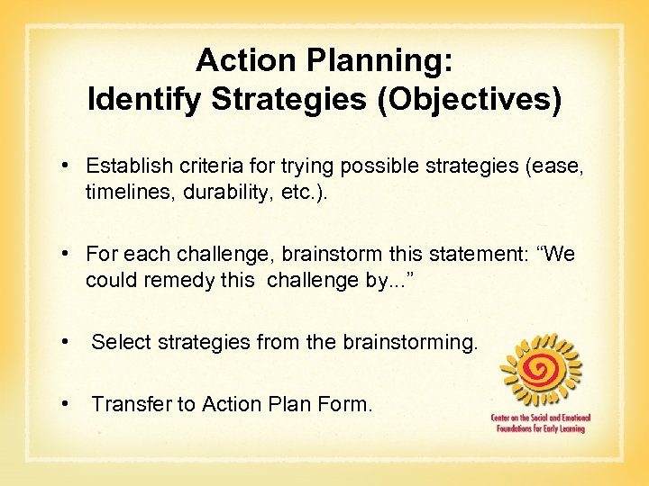 Action Planning: Identify Strategies (Objectives) • Establish criteria for trying possible strategies (ease, timelines,