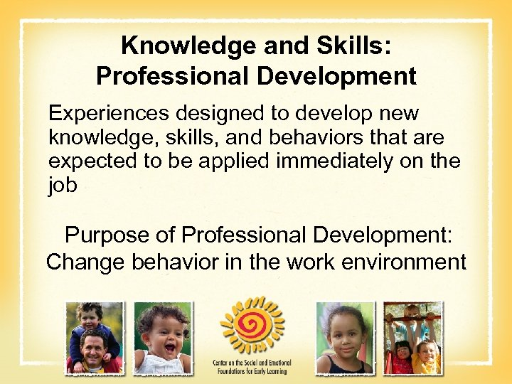 Knowledge and Skills: Professional Development Experiences designed to develop new knowledge, skills, and behaviors