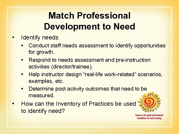 Match Professional Development to Need • Identify needs • Conduct staff needs assessment to