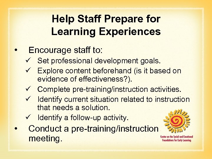 Help Staff Prepare for Learning Experiences • Encourage staff to: ü Set professional development