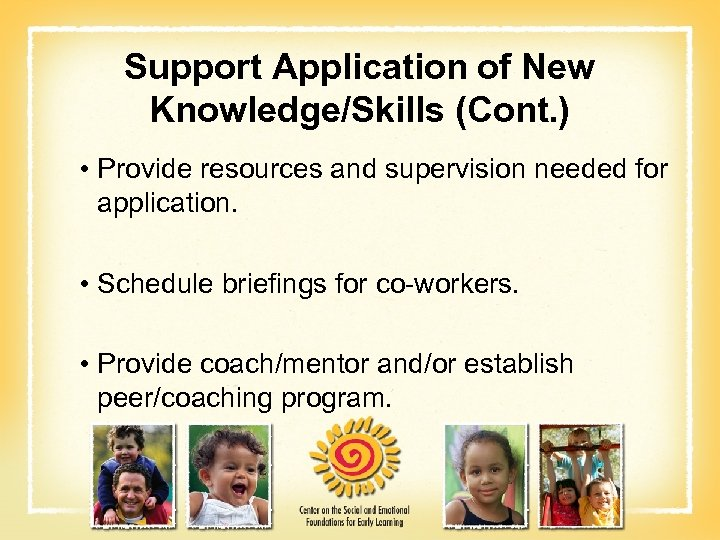 Support Application of New Knowledge/Skills (Cont. ) • Provide resources and supervision needed for