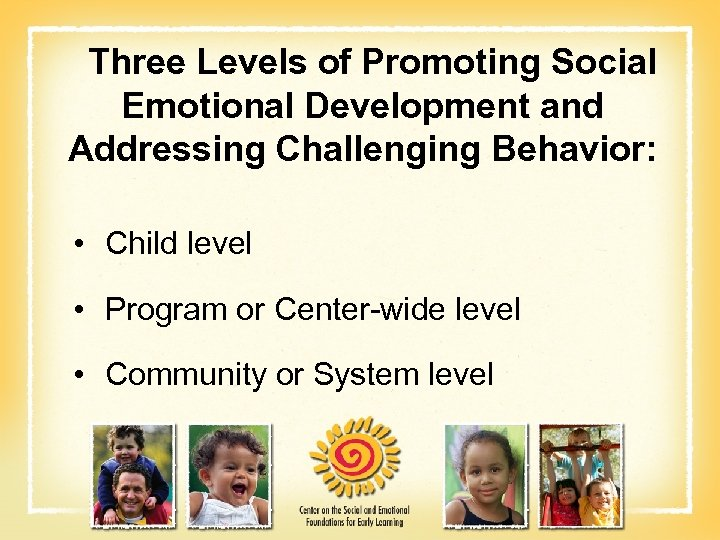 Three Levels of Promoting Social Emotional Development and Addressing Challenging Behavior: • Child level
