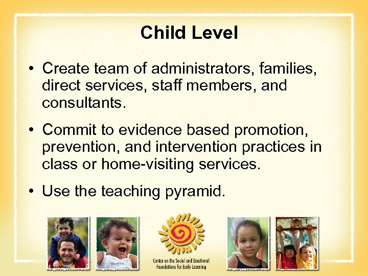 Child Level • Create team of administrators, families, direct services, staff members, and consultants.