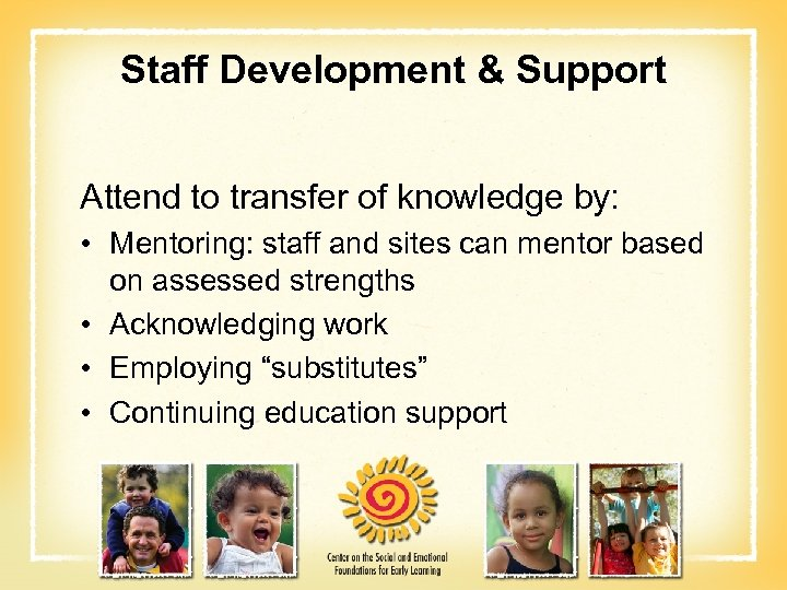 Staff Development & Support Attend to transfer of knowledge by: • Mentoring: staff and