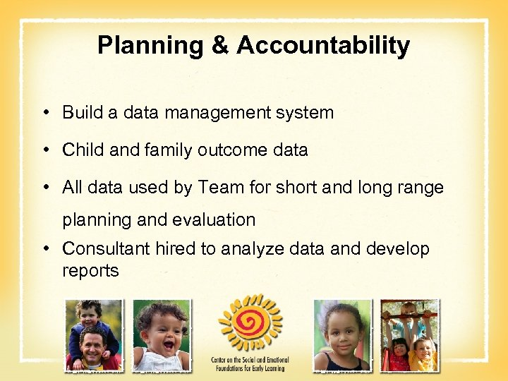 Planning & Accountability • Build a data management system • Child and family outcome