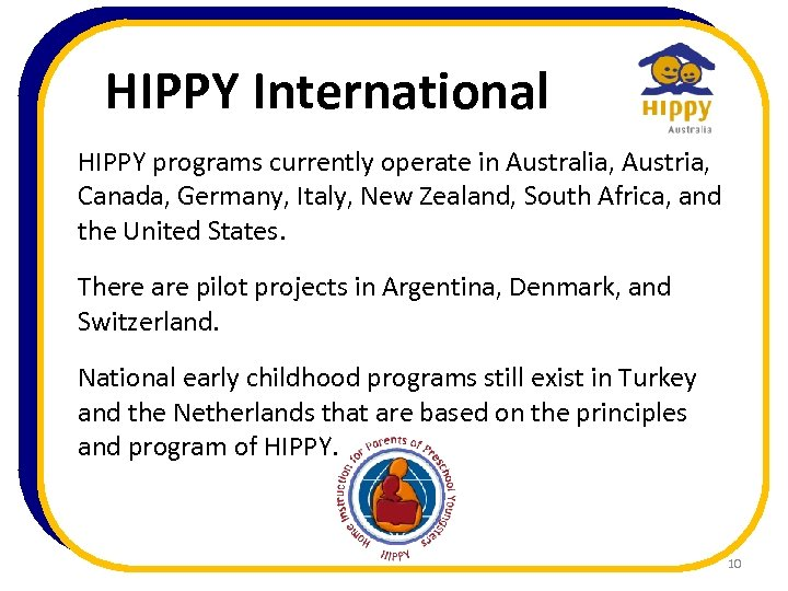 HIPPY International HIPPY programs currently operate in Australia, Austria, Canada, Germany, Italy, New Zealand,