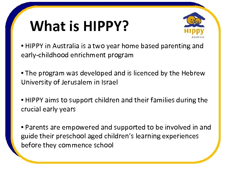 What is HIPPY? • HIPPY in Australia is a two year home based parenting