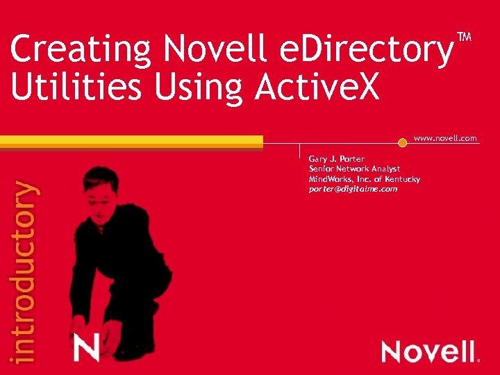 ™ e. Directory Creating Novell Utilities Using Active. X www. novell. com Gary J.