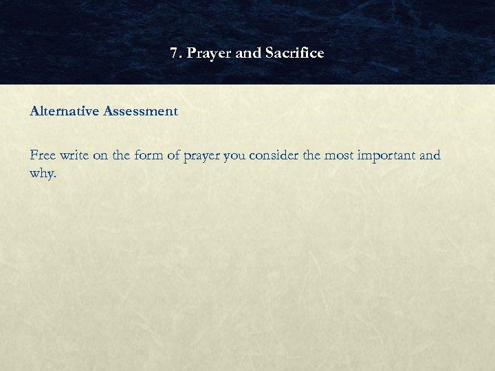 7. Prayer and Sacrifice Alternative Assessment Free write on the form of prayer you