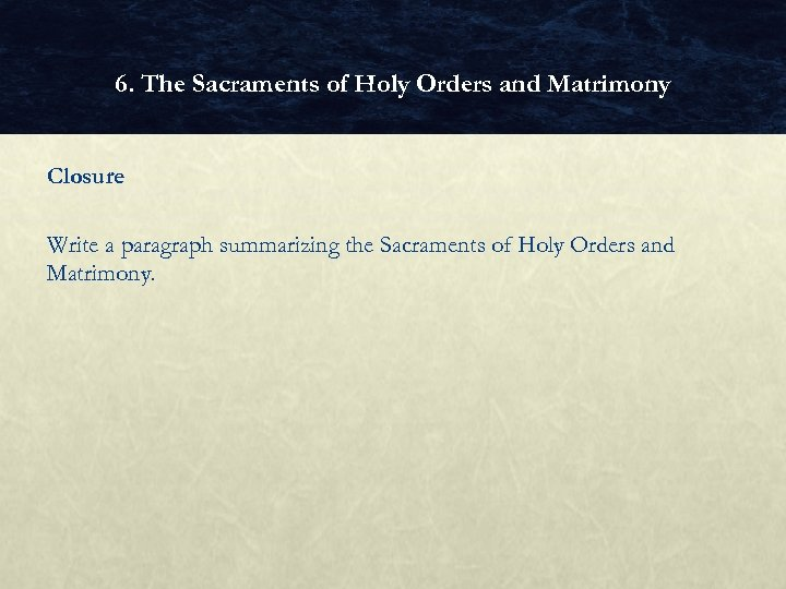 6. The Sacraments of Holy Orders and Matrimony Closure Write a paragraph summarizing the