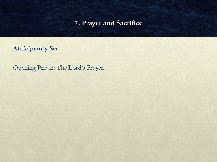 7. Prayer and Sacrifice Anticipatory Set Opening Prayer: The Lord's Prayer.