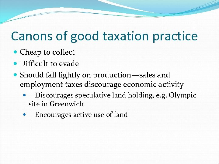 Canons of good taxation practice Cheap to collect Difficult to evade Should fall lightly