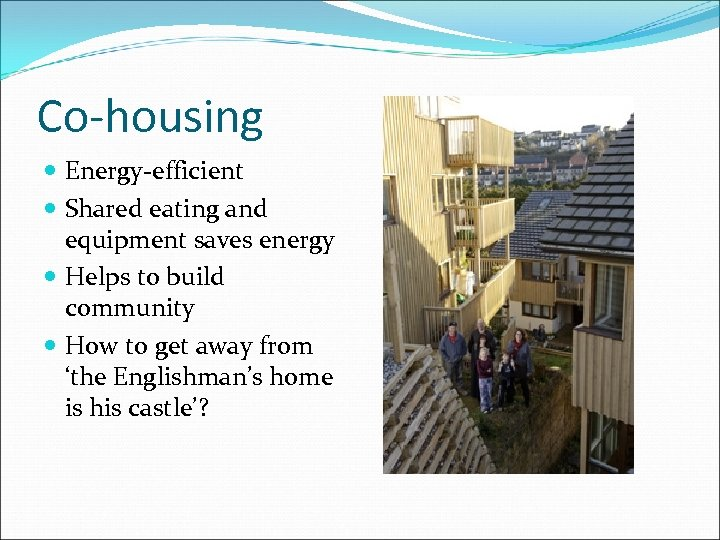 Co-housing Energy-efficient Shared eating and equipment saves energy Helps to build community How to
