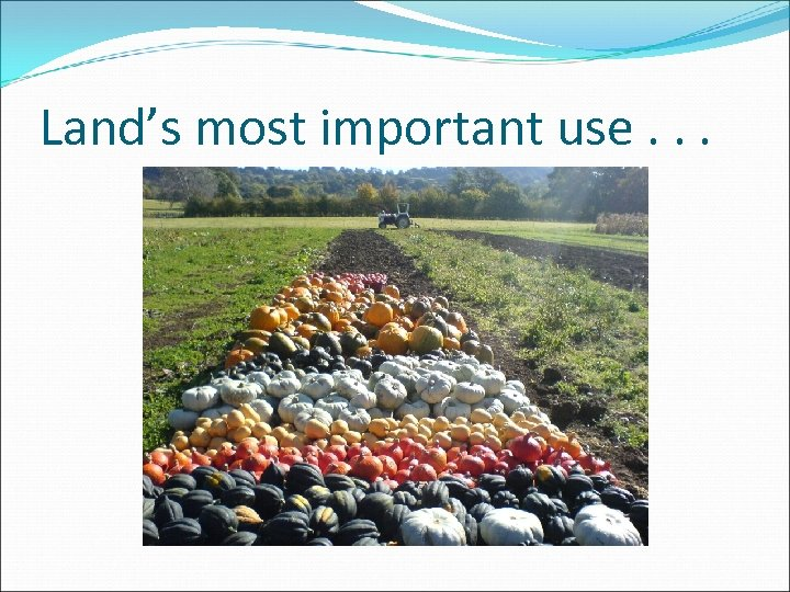 Land's most important use. . .