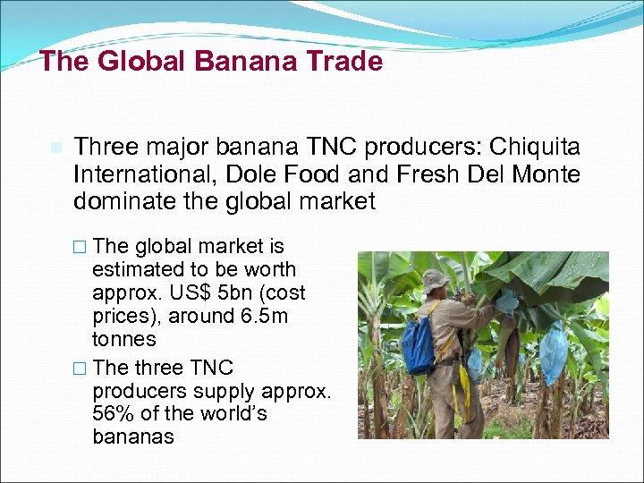 The Global Banana Trade n Three major banana TNC producers: Chiquita International, Dole Food