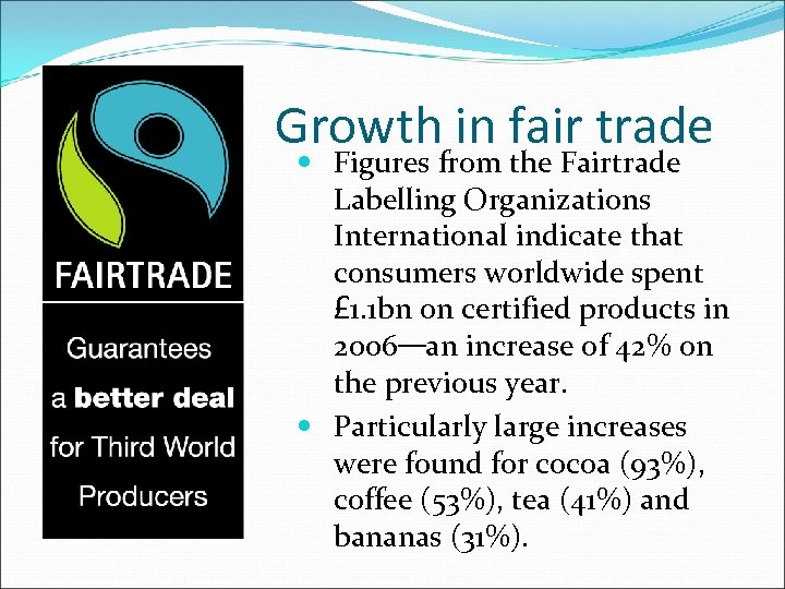 Growth in fair trade Figures from the Fairtrade Labelling Organizations International indicate that consumers
