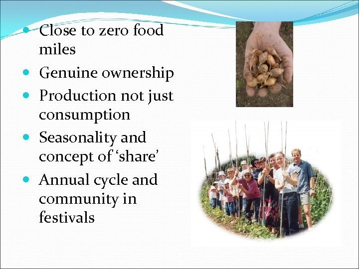 Close to zero food miles Genuine ownership Production not just consumption Seasonality and