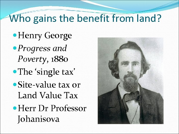 Who gains the benefit from land? Henry George Progress and Poverty, 1880 The 'single