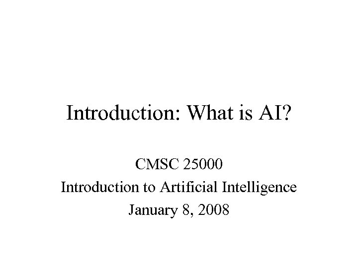 Introduction: What is AI? CMSC 25000 Introduction to Artificial Intelligence January 8, 2008