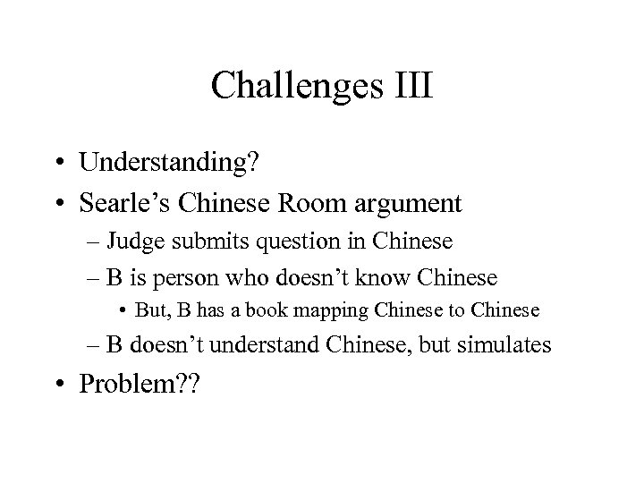 Challenges III • Understanding? • Searle's Chinese Room argument – Judge submits question in