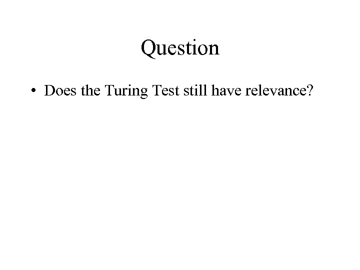 Question • Does the Turing Test still have relevance?