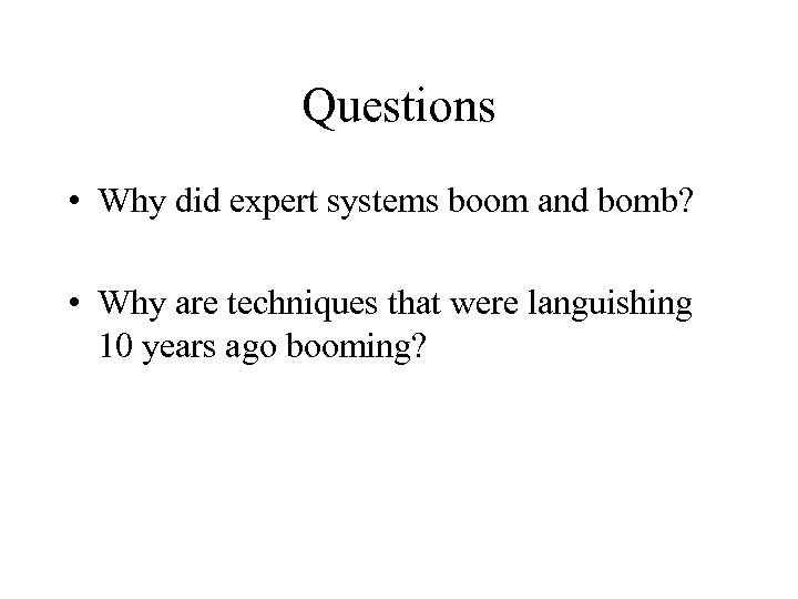 Questions • Why did expert systems boom and bomb? • Why are techniques that