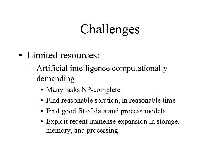 Challenges • Limited resources: – Artificial intelligence computationally demanding • • Many tasks NP-complete