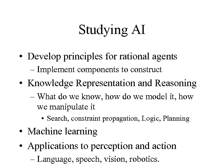 Studying AI • Develop principles for rational agents – Implement components to construct •