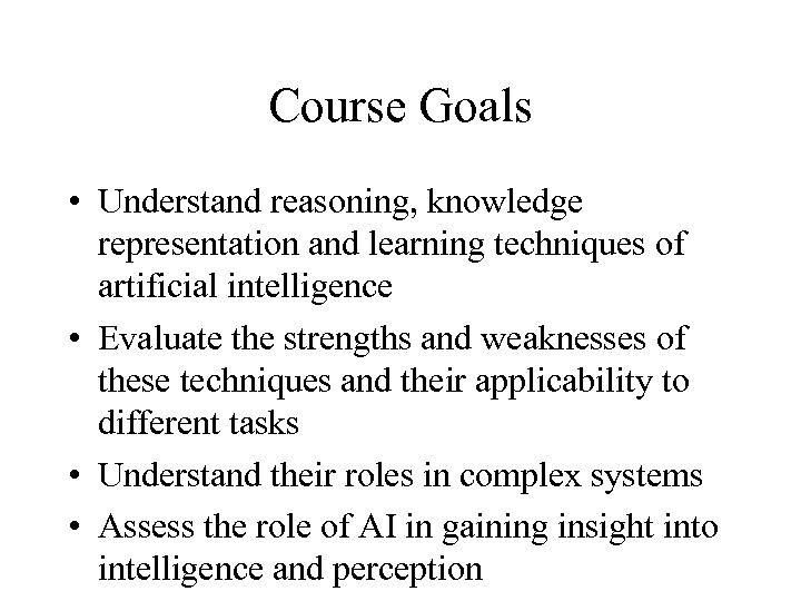 Course Goals • Understand reasoning, knowledge representation and learning techniques of artificial intelligence •