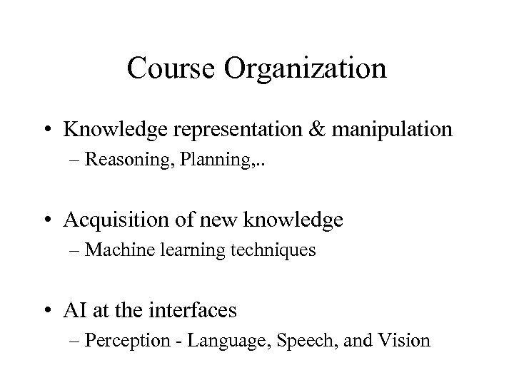 Course Organization • Knowledge representation & manipulation – Reasoning, Planning, . . • Acquisition