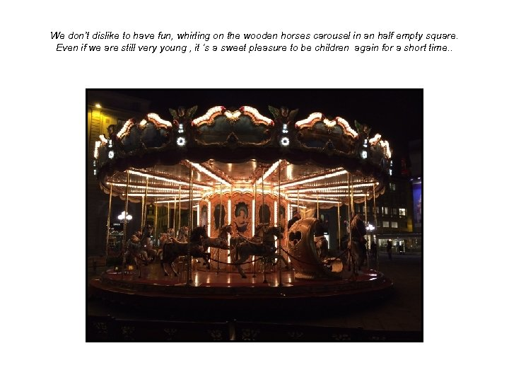We don't dislike to have fun, whirling on the wooden horses carousel in an