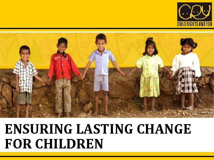 ENSURING LASTING CHANGE FOR CHILDREN