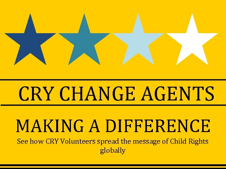 CRY CHANGE AGENTS MAKING A DIFFERENCE See how CRY Volunteers spread the message of