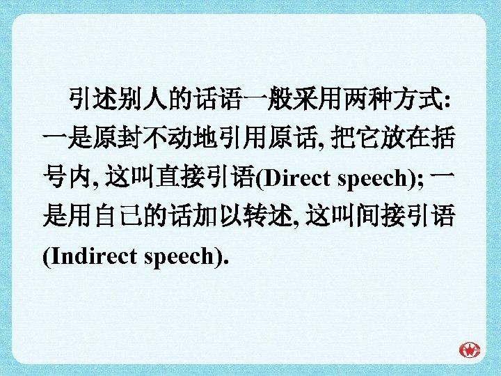 引述别人的话语一般采用两种方式: 一是原封不动地引用原话, 把它放在括 号内, 这叫直接引语(Direct speech); 一 是用自己的话加以转述, 这叫间接引语 (Indirect speech).